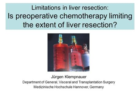 Limitations in liver resection: Is preoperative chemotherapy limiting the extent of liver resection? Jürgen Klempnauer Department of General, Visceral.