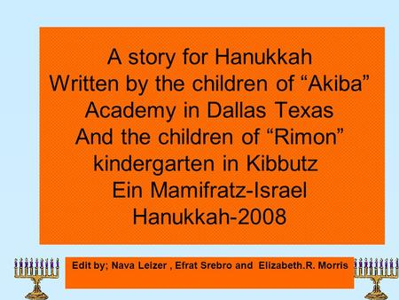 "A story for Hanukkah Written by the children of ""Akiba"" Academy in Dallas Texas And the children of ""Rimon"" kindergarten in Kibbutz Ein Mamifratz-Israel."