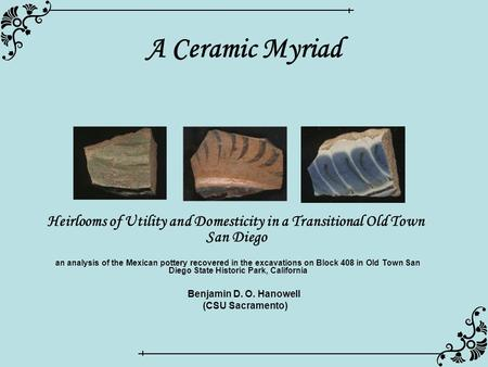 A Ceramic Myriad Heirlooms of Utility and Domesticity in a Transitional Old Town San Diego Benjamin D. O. Hanowell (CSU Sacramento) an analysis of the.