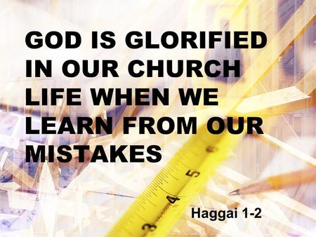 GOD IS GLORIFIED IN OUR CHURCH LIFE WHEN WE LEARN FROM OUR MISTAKES Haggai 1-2.