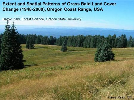 Extent and Spatial Patterns of Grass Bald Land Cover Change (1948-2000), Oregon Coast Range, USA Harold Zald, Forest Science, Oregon State University Marys.