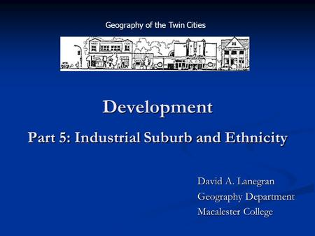 Development Part 5: Industrial Suburb and Ethnicity David A. Lanegran Geography Department Macalester College Geography of the Twin Cities.