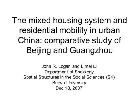 The mixed housing system and residential mobility in urban China: comparative study of Beijing and Guangzhou John R. Logan and Limei Li Department of Sociology.