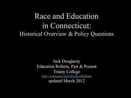 Race and Education in Connecticut: Historical Overview & Policy Questions Jack Dougherty Education Reform, Past & Present Trinity College