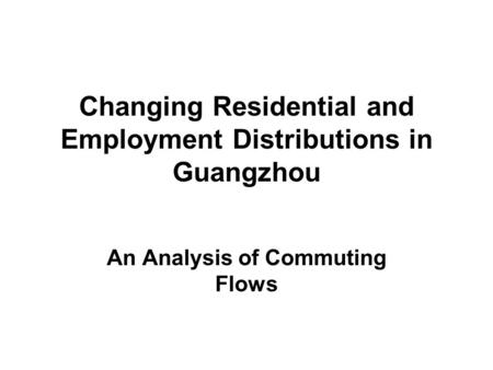 Changing Residential and Employment Distributions in Guangzhou An Analysis of Commuting Flows.