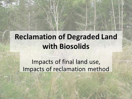 Reclamation of Degraded Land with Biosolids Impacts of final land use, Impacts of reclamation method.