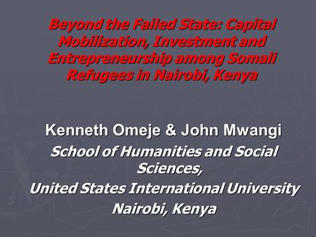 Beyond the Failed State: Capital Mobilization, Investment and Entrepreneurship among Somali Refugees in Nairobi, Kenya Kenneth Omeje & John Mwangi School.