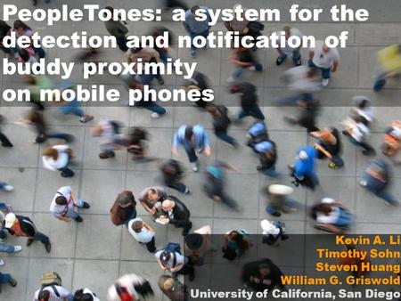 PeopleTones: a system for the detection and notification of buddy proximity on mobile phones Kevin A. Li Timothy Sohn Steven Huang William G. Griswold.