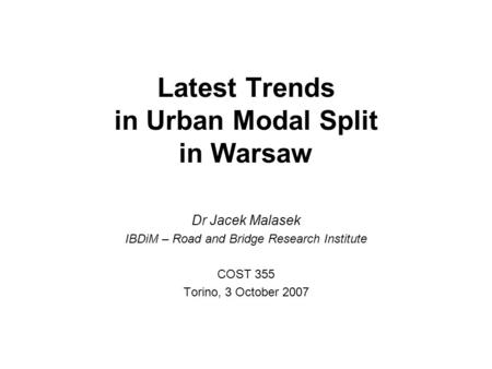 Latest Trends in Urban Modal Split in Warsaw Dr Jacek Malasek IBDiM – Road and Bridge Research Institute COST 355 Torino, 3 October 2007.