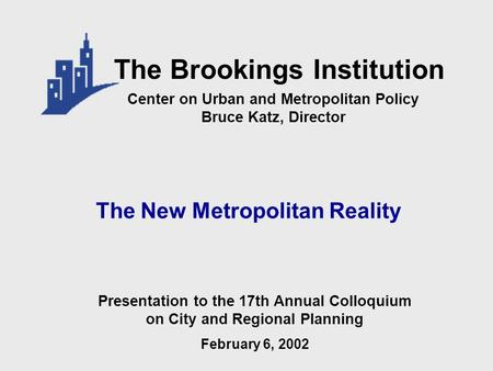 The New Metropolitan Reality Center on Urban and Metropolitan Policy Bruce Katz, Director The Brookings Institution Presentation to the 17th Annual Colloquium.