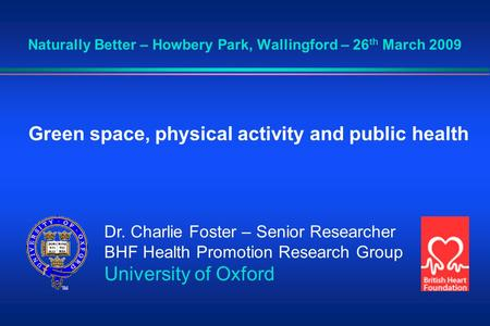 Naturally Better – Howbery Park, Wallingford – 26 th March 2009 Green space, physical activity and public health Dr. Charlie Foster – Senior Researcher.
