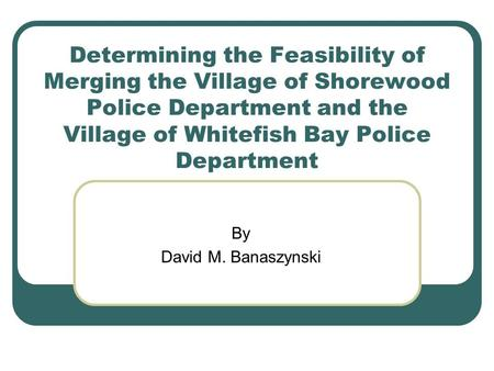 Determining the Feasibility of Merging the Village of Shorewood Police Department and the Village of Whitefish Bay Police Department By David M. Banaszynski.