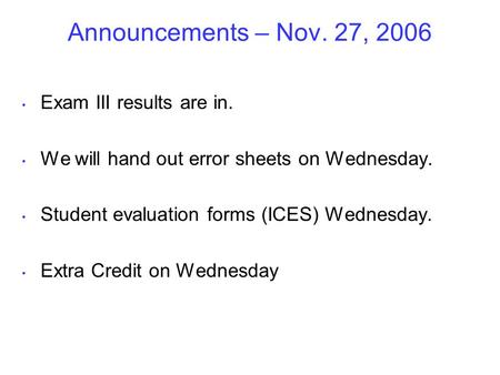 Announcements – Nov. 27, 2006 Exam III results are in. We will hand out error sheets on Wednesday. Student evaluation forms (ICES) Wednesday. Extra Credit.
