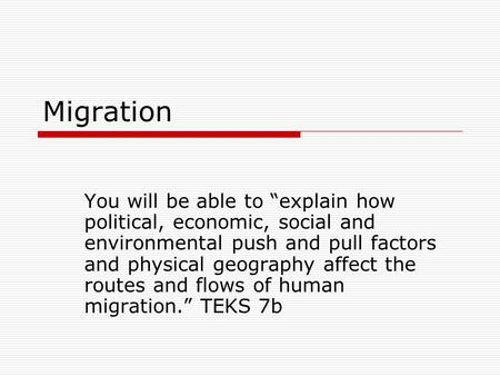 "Migration You will be able to ""explain how political, economic, social and environmental push and pull factors and physical geography affect the routes."