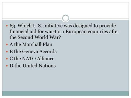 63. Which U.S. initiative was designed to provide financial aid for war-torn European countries after the Second World War? A the Marshall Plan B the Geneva.