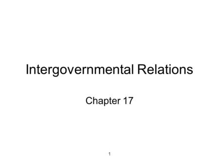 1 Intergovernmental Relations Chapter 17. 2 Benefits of centralized government Fixed costs of uniform provision of public goods so per capita costs of.