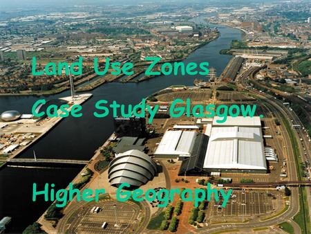 Land Use Zones Case Study Glasgow. Higher Geography Land Use Zones.