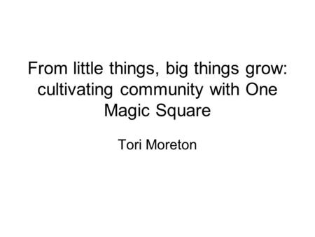 From little things, big things grow: cultivating community with One Magic Square Tori Moreton.