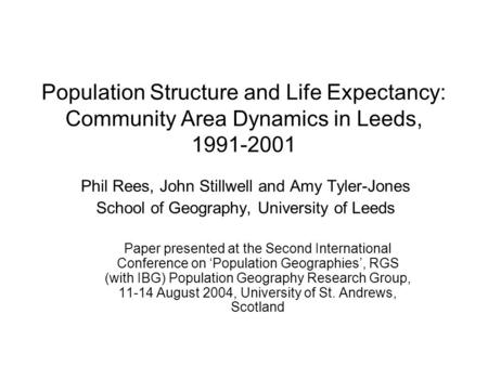 Population Structure and Life Expectancy: Community Area Dynamics in Leeds, 1991-2001 Phil Rees, John Stillwell and Amy Tyler-Jones School of Geography,
