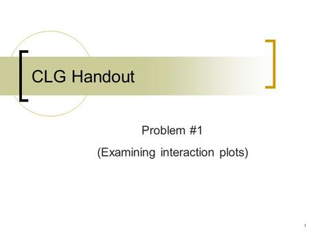1 CLG Handout Problem #1 (Examining interaction plots)