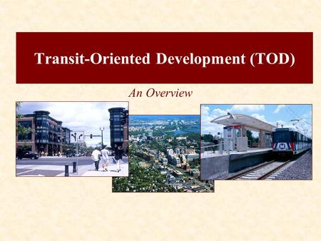 Transit-Oriented Development (TOD) An Overview. The Transportation/Land Use Connection Definition of TOD.