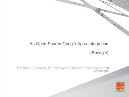 An Open Source Google Apps Integration (Bboogle) Patricia Goldweic, Sr. Software Engineer, Northwestern University.