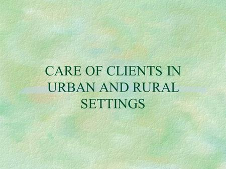 CARE OF CLIENTS IN URBAN AND RURAL SETTINGS. Approaches to Defining Rural and Urban § U. S. Census Bureau § Office of Management and Budget (OMB) § Montana.