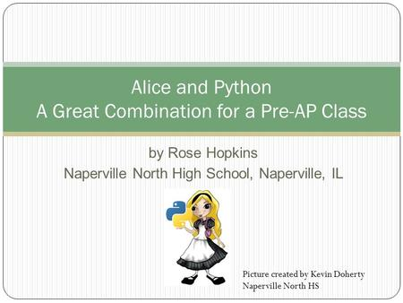 By Rose Hopkins Naperville North High School, Naperville, IL Alice and Python A Great Combination for a Pre-AP Class Picture created by Kevin Doherty Naperville.