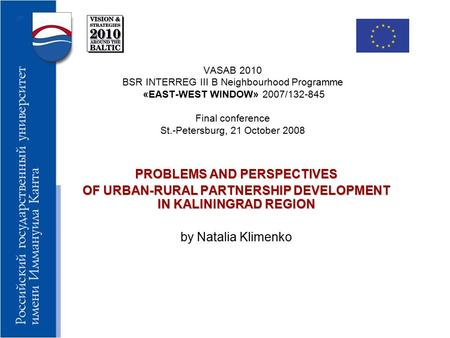 VASAB 2010 BSR INTERREG III B Neighbourhood Programme «EAST-WEST WINDOW» 2007/132-845 Final conference St.-Petersburg, 21 October 2008 PROBLEMS AND PERSPECTIVES.