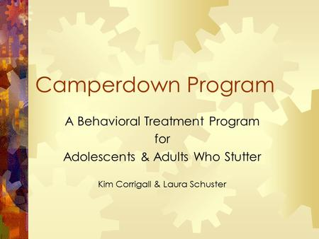 Camperdown Program A Behavioral Treatment Program for Adolescents & Adults Who Stutter Kim Corrigall & Laura Schuster.