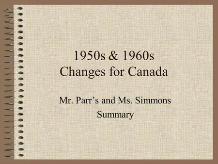 1950s & 1960s Changes for Canada Mr. Parr's and Ms. Simmons Summary.