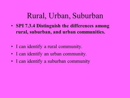 Rural, Urban, Suburban SPI 7.3.4 Distinguish the differences among rural, suburban, and urban communities. I can identify a rural community. I can identify.