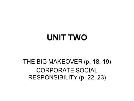 UNIT TWO THE BIG MAKEOVER (p. 18, 19) CORPORATE SOCIAL RESPONSIBILITY (p. 22, 23)