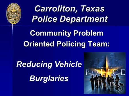 Carrollton, Texas Police Department Community Problem Oriented Policing Team: Reducing Vehicle Burglaries.