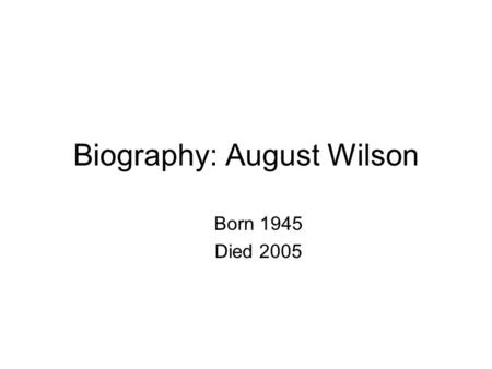 Biography: August Wilson Born 1945 Died 2005. One of only seven American dramatists to win two Pulitzer Prizes (one for Fences and one for A Piano Lesson)