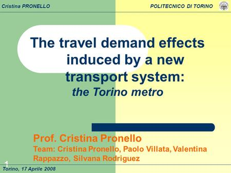 1 The travel demand effects induced by a new transport system: the Torino metro Torino, 17 Aprile 2008 Prof. Cristina Pronello Team: Cristina Pronello,