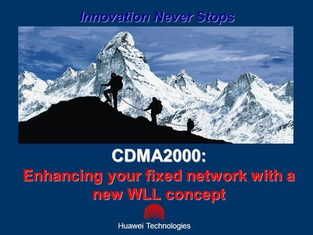 1 CDMA2000: Enhancing your fixed network with a new WLL concept Huawei Technologies Innovation Never Stops.
