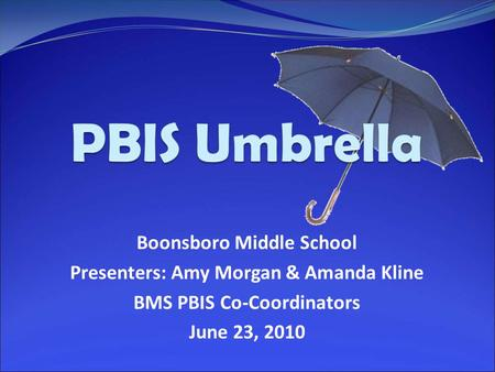 Boonsboro Middle School Presenters: Amy Morgan & Amanda Kline BMS PBIS Co-Coordinators June 23, 2010.