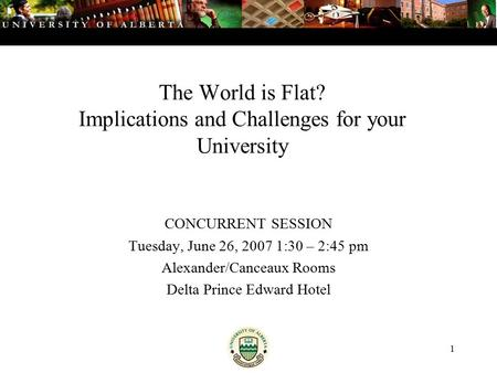 1 The World is Flat? Implications and Challenges for your University CONCURRENT SESSION Tuesday, June 26, 2007 1:30 – 2:45 pm Alexander/Canceaux Rooms.