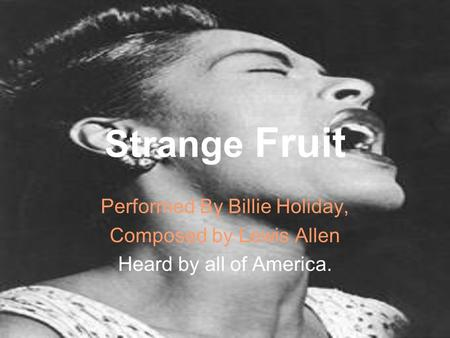 Strange Fruit Performed By Billie Holiday, Composed by Lewis Allen Heard by all of America.