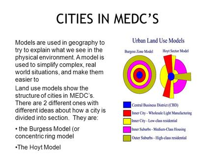 CITIES IN MEDC'S Models are used in geography to try to explain what we see in the physical environment. A model is used to simplify complex, real world.