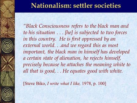 "Nationalism: settler societies ""Black Consciousness refers to the black man and to his situation... [he] is subjected to two forces in this country. He."