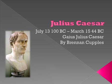 July BC – March BC Gaius Julius Caesar By Brennan Cupples