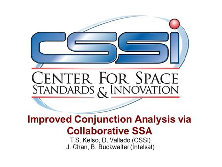 Improved Conjunction Analysis via Collaborative SSA T.S. Kelso, D. Vallado (CSSI) J. Chan, B. Buckwalter (Intelsat)