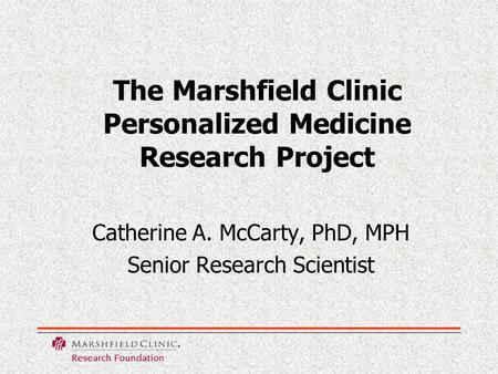 The Marshfield Clinic Personalized Medicine Research Project Catherine A. McCarty, PhD, MPH Senior Research Scientist.