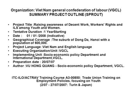 Organization: Viet Nam general confederation of labour (VGCL) SUMMARY PROJECT OUTLINE (SPROUT) Project Title :Raising awareness of Decent Work, Workers'