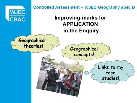 Improving marks for APPLICATION in the Enquiry Controlled Assessment – WJEC Geography spec B Geographical concepts! Links to my case studies!