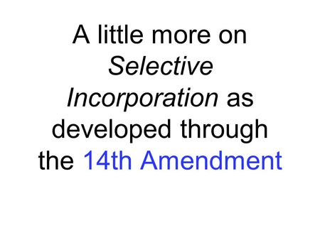 A little more on Selective Incorporation as developed through the 14th Amendment.