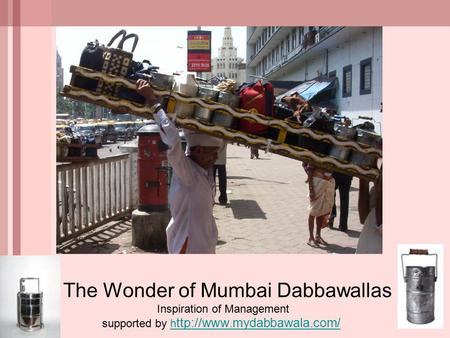 The Wonder of Mumbai Dabbawallas Inspiration of Management supported by h ttp://www.mydabbawala.com/h ttp://www.mydabbawala.com/