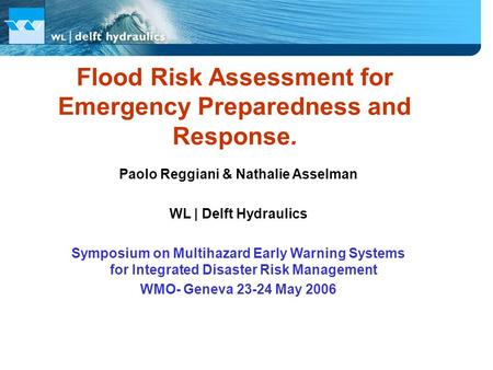 Flood Risk Assessment for Emergency Preparedness and Response. Paolo Reggiani & Nathalie Asselman WL | Delft Hydraulics Symposium on Multihazard Early.